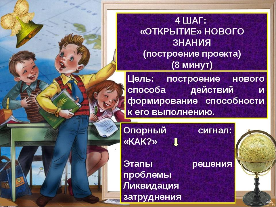 4 ШАГ: «ОТКРЫТИЕ» НОВОГО ЗНАНИЯ (построение проекта) (8 минут) Цель: построен...