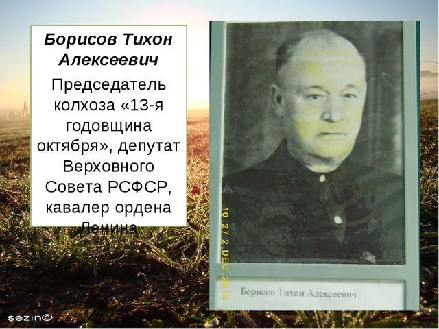 Борисов Тихон Алексеевич Председатель колхоза «13-я годовщина октября», депут...