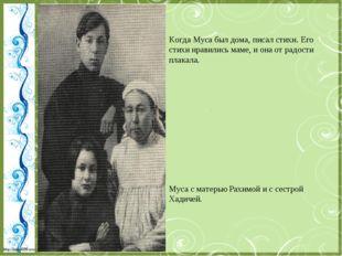 Когда Муса был дома, писал стихи. Его стихи нравились маме, и она от радости