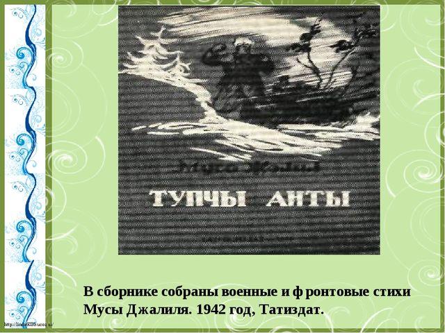 В сборнике собраны военные и фронтовые стихи Мусы Джалиля. 1942 год, Татиздат...