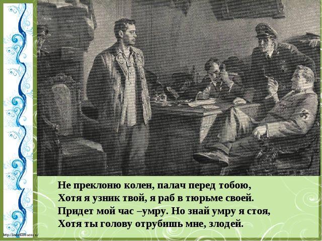 Не преклоню колен, палач перед тобою, Хотя я узник твой, я раб в тюрьме своей...