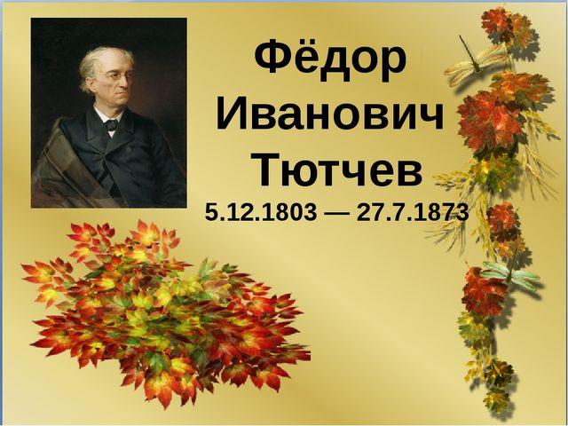 Фёдор Иванович Тютчев 5.12.1803— 27.7.1873