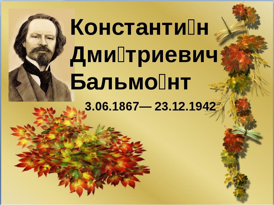 Константи́н Дми́триевич Бальмо́нт 3.06.1867— 23.12.1942