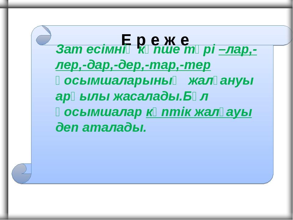 Е р е ж е Зат есімнің көпше түрі –лар,-лер,-дар,-дер,-тар,-тер қосымшаларының...
