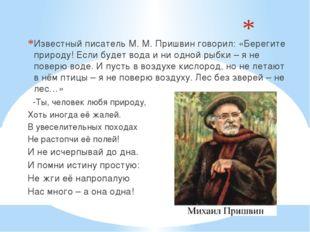 Известный писатель М. М. Пришвин говорил: «Берегите природу! Если будет вода
