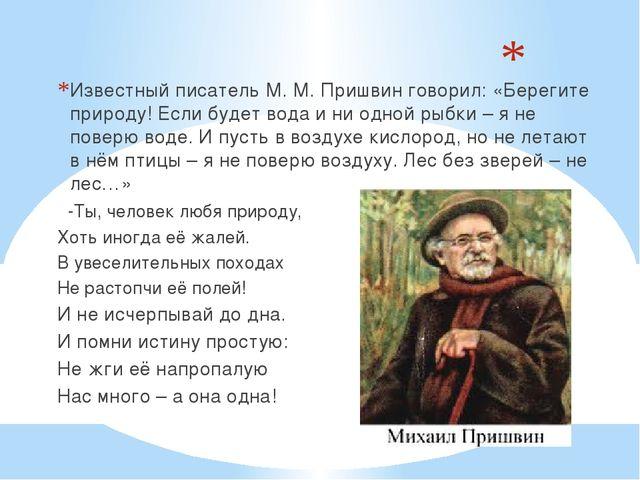 Известный писатель М. М. Пришвин говорил: «Берегите природу! Если будет вода...