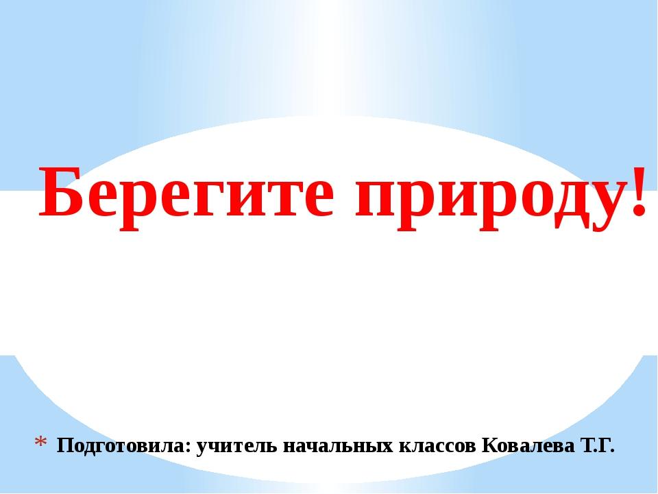 Подготовила: учитель начальных классов Ковалева Т.Г. Берегите природу!