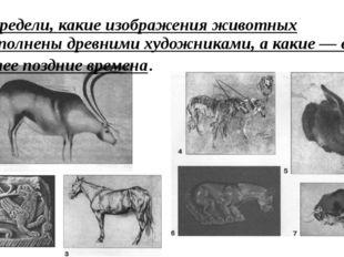 Определи, какие изображения животных выполнены древними художниками, а какие