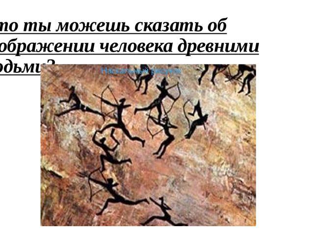 Что ты можешь сказать об изображении человека древними людьми?