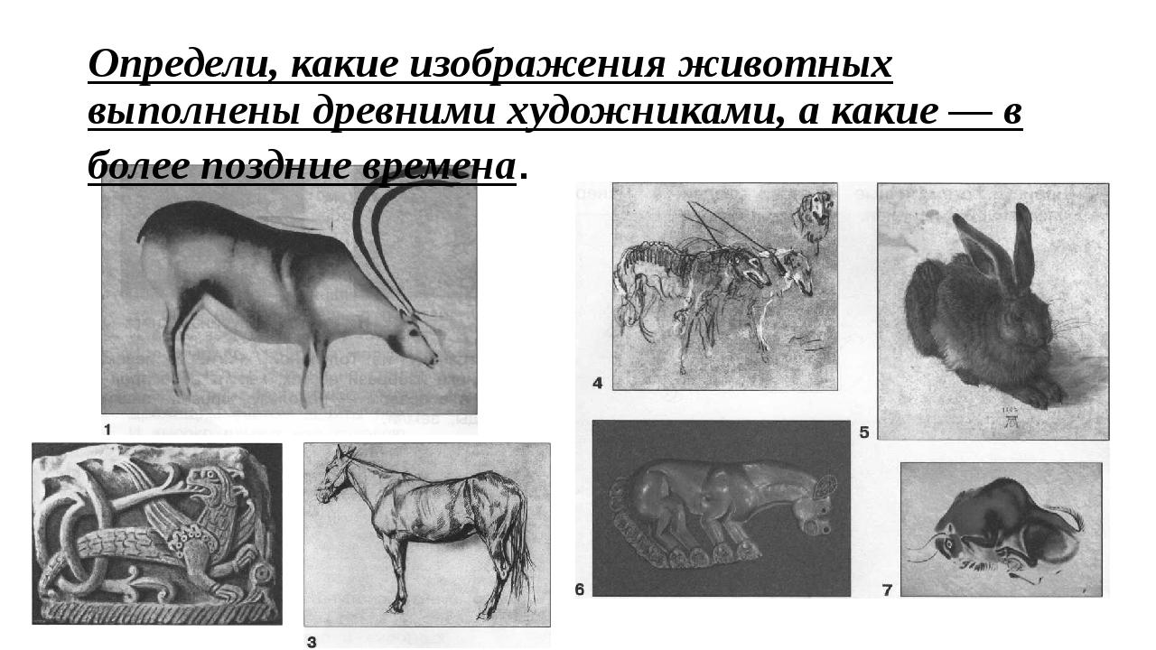 Определи, какие изображения животных выполнены древними художниками, а какие...