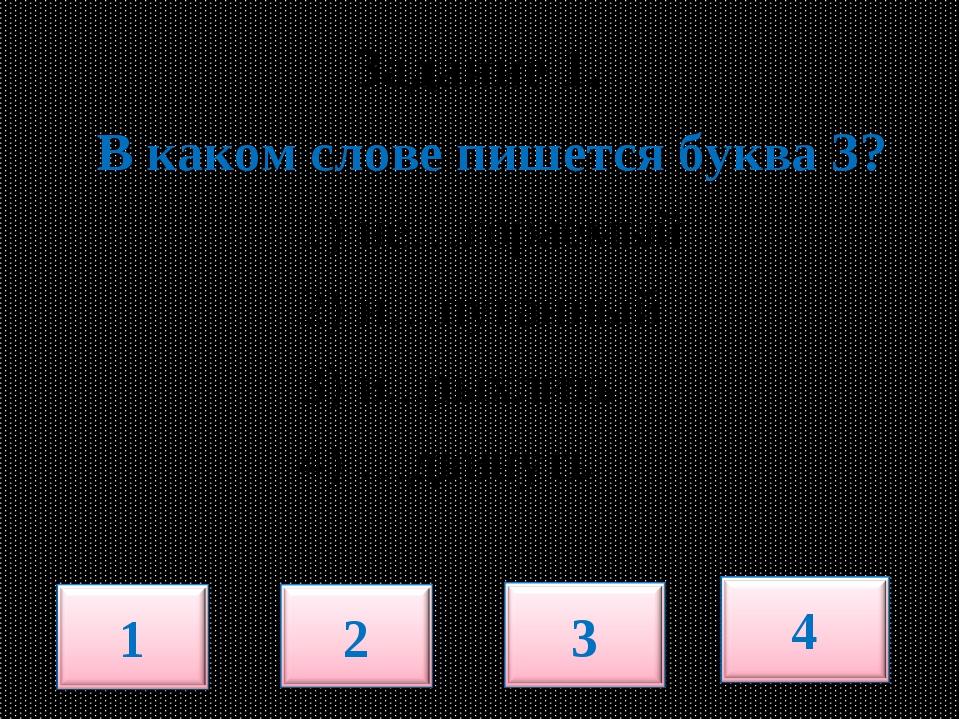 Задание 1. В каком слове пишется буква З? 1) не…гораемый 2) и…пуганный 3) и....