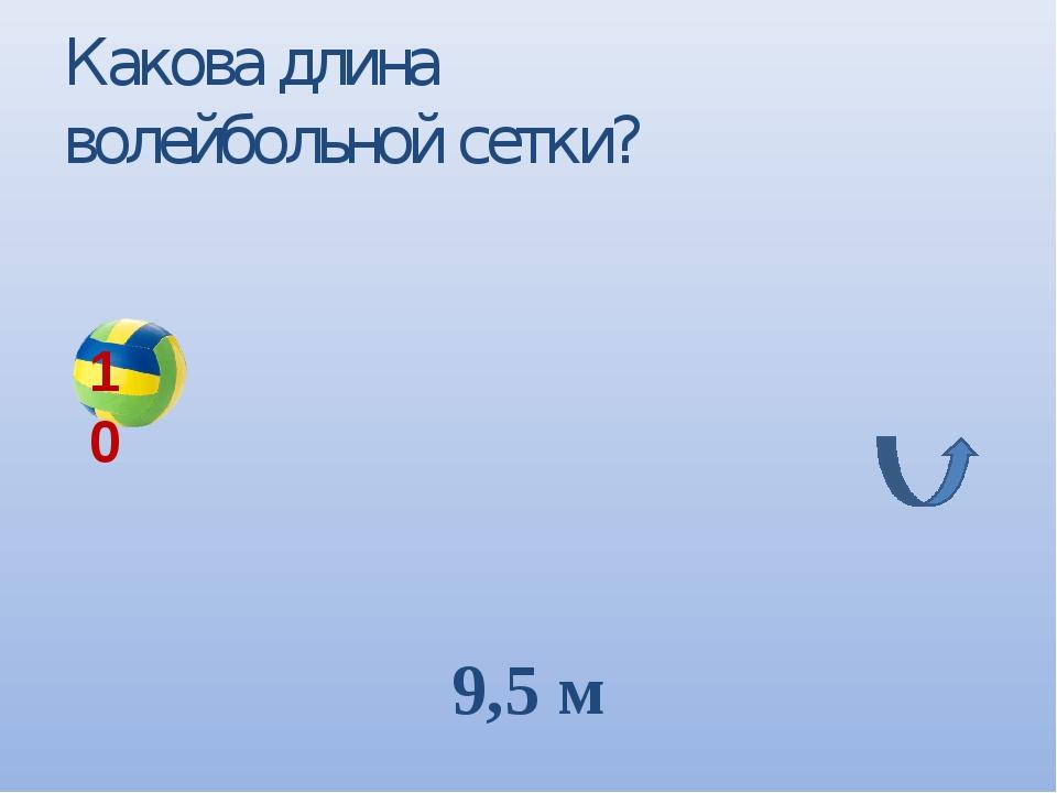 Какова длина волейбольной сетки? 9,5 м