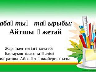Жарөткел негізгі мектебі Бастауыш класс мұғалімі Құттымұратова Айнагүл Қожаб