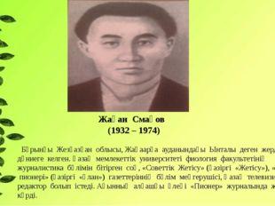 Жақан Смақов (1932 – 1974) Бұрынғы Жезқазған облысы, Жаңаарқа ауданындағы Ынт
