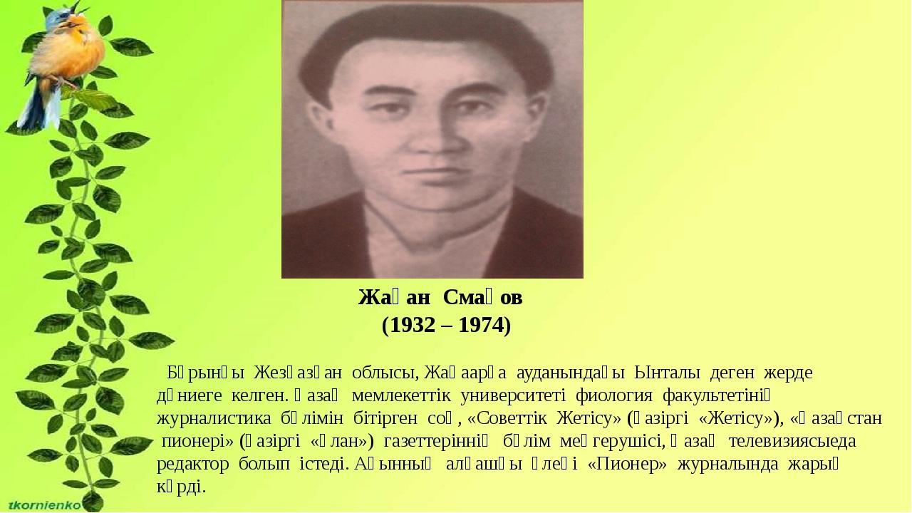 Жақан Смақов (1932 – 1974) Бұрынғы Жезқазған облысы, Жаңаарқа ауданындағы Ынт...