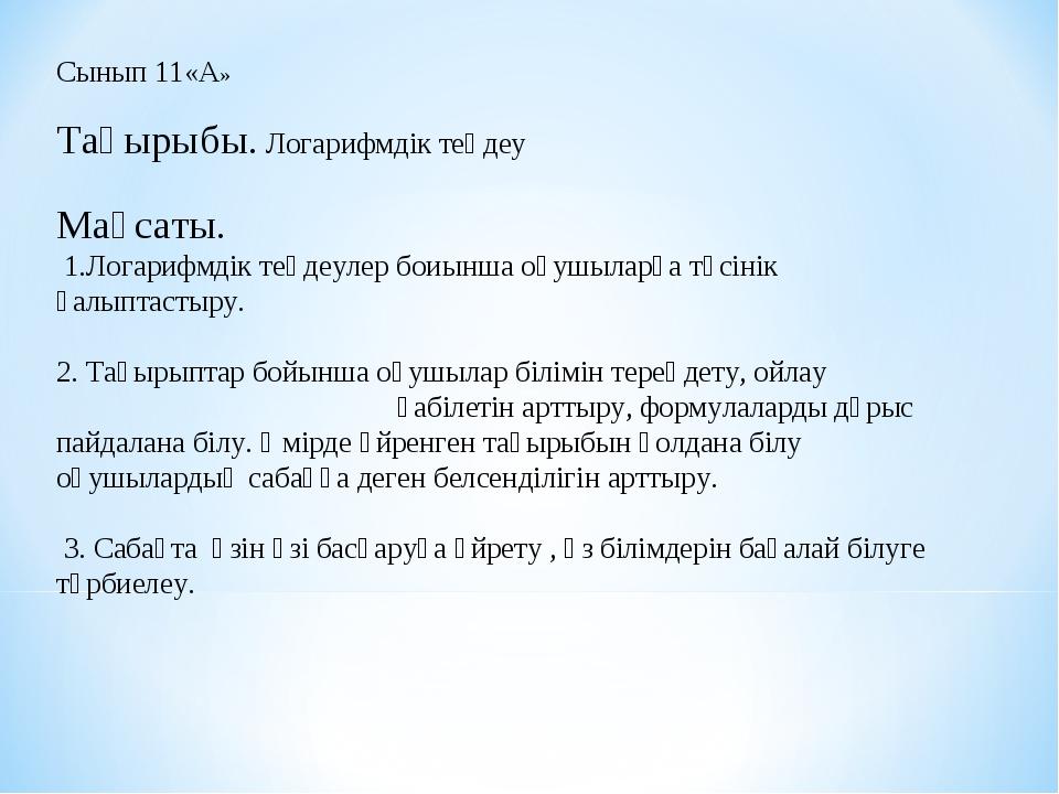 Сынып 11«А»  Тақырыбы. Логарифмдік теңдеу  Мақсаты. 1.Логарифмдік теңдеулер...