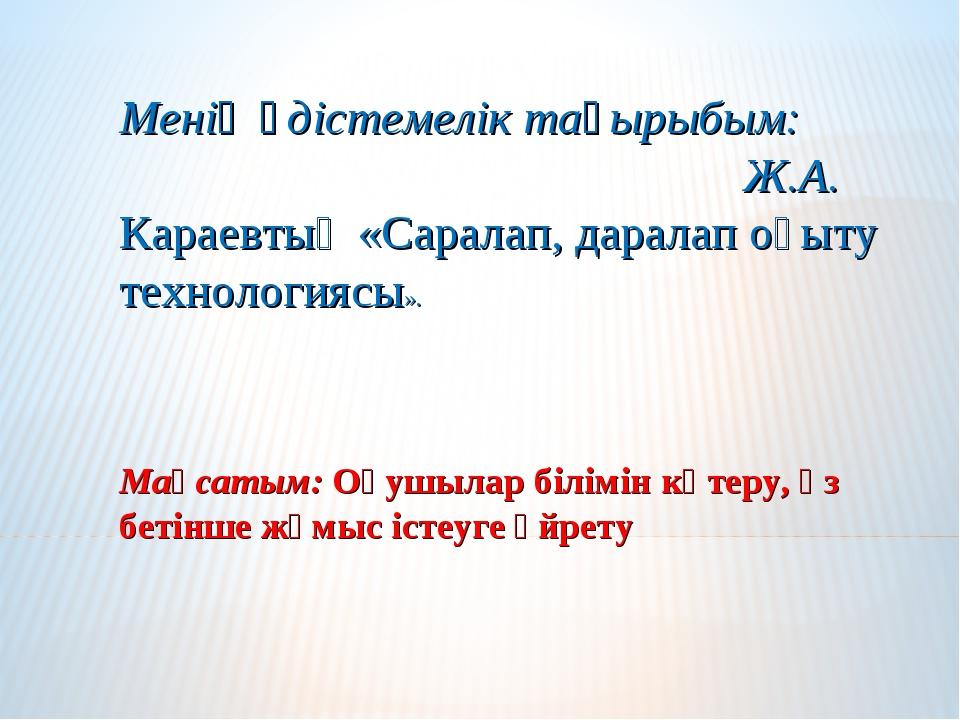 Менің әдістемелік тақырыбым: Ж.А. Караевтың «Саралап, даралап оқыту технологи...