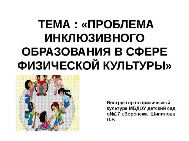 ТЕМА : «ПРОБЛЕМА ИНКЛЮЗИВНОГО ОБРАЗОВАНИЯ В СФЕРЕ ФИЗИЧЕСКОЙ КУЛЬТУРЫ» Инстр...
