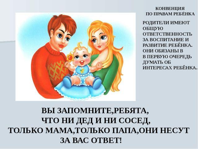 ВЫ ЗАПОМНИТЕ,РЕБЯТА, ЧТО НИ ДЕД И НИ СОСЕД, ТОЛЬКО МАМА,ТОЛЬКО ПАПА,ОНИ НЕСУ...