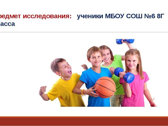 Предмет исследования: ученики МБОУ СОШ №6 8Г класса