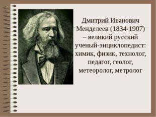 Дмитрий Иванович Менделеев (1834-1907) – великий русский ученый-энциклопедис