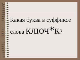 Какая буква в суффиксе слова ключ*к?