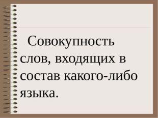 Совокупность слов, входящих в состав какого-либо языка.
