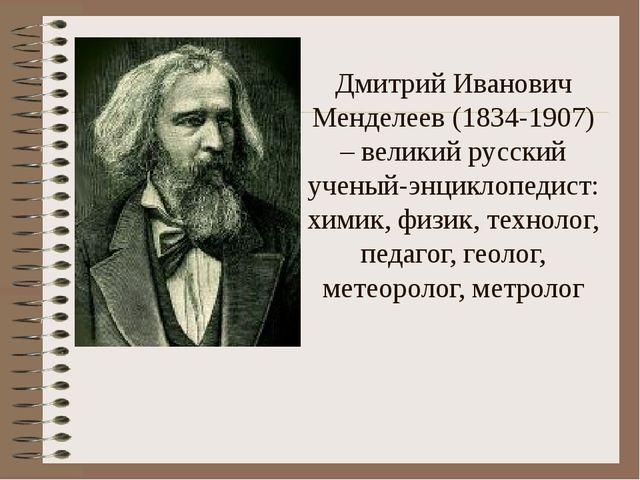 Дмитрий Иванович Менделеев (1834-1907) – великий русский ученый-энциклопедис...