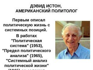 ДЭВИД ИСТОН, АМЕРИКАНСКИЙ ПОЛИТОЛОГ Первым описал политическую жизнь с систем