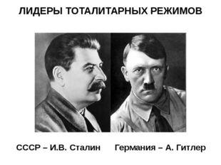 ЛИДЕРЫ ТОТАЛИТАРНЫХ РЕЖИМОВ СССР – И.В. Сталин Германия – А. Гитлер