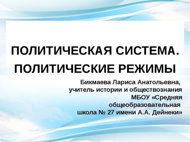 ПОЛИТИЧЕСКАЯ СИСТЕМА. ПОЛИТИЧЕСКИЕ РЕЖИМЫ Бикмаева Лариса Анатольевна, учите...