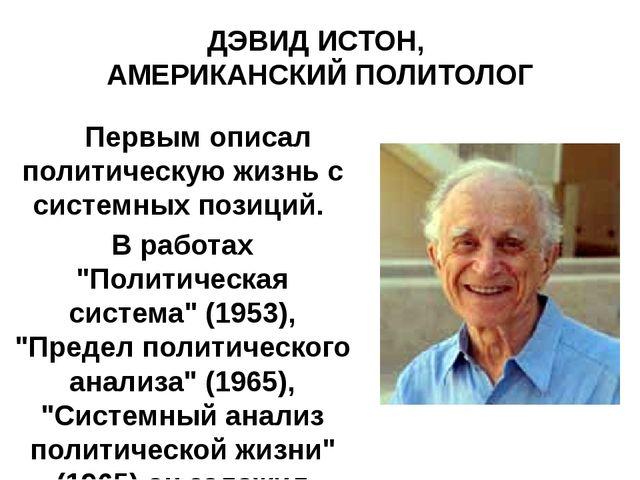 ДЭВИД ИСТОН, АМЕРИКАНСКИЙ ПОЛИТОЛОГ Первым описал политическую жизнь с систем...