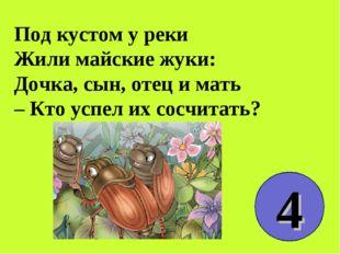 Под кустом у реки Жили майские жуки: Дочка, сын, отец и мать – Кто успел их с