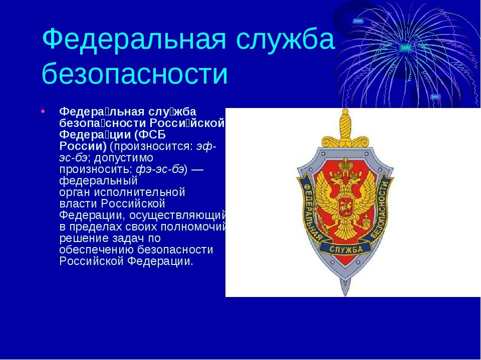 Федеральная служба безопасности Федера́льная слу́жба безопа́сности Росси́йско...