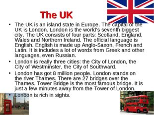 The UK The UK is an island state in Europe. The capital of the UK is London.