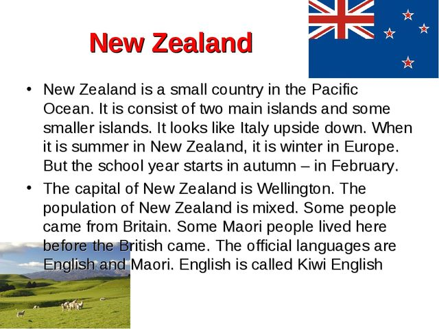New Zealand New Zealand is a small country in the Pacific Ocean. It is consis...