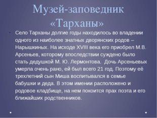Музей-заповедник «Тарханы»  Село Тарханы долгие годы находилось во владении