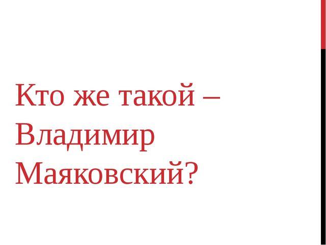 Кто же такой – Владимир Маяковский?