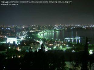 Город расположен в южной части Апшеронского полуострова, на берегу Каспийског
