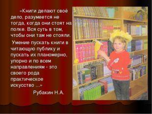 «Книги делают своё дело, разумеется не тогда, когда они стоят на полке. Вся