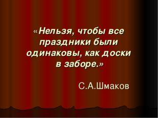 «Нельзя, чтобы все праздники были одинаковы, как доски в заборе.» С.А.Шмаков