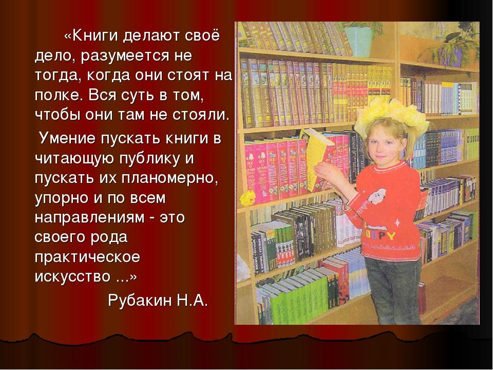«Книги делают своё дело, разумеется не тогда, когда они стоят на полке. Вся...