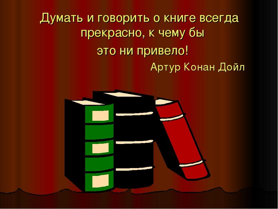 Думать и говорить о книге всегда прекрасно, к чему бы это ни привело! Артур К...