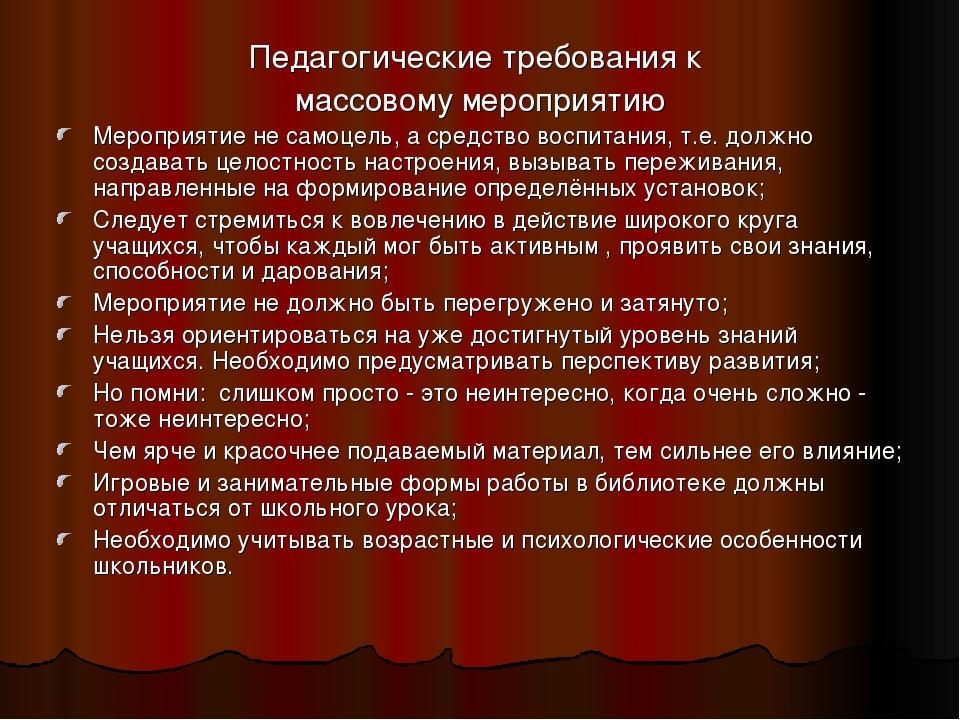 Педагогические требования к массовому мероприятию Мероприятие не самоцель, а...