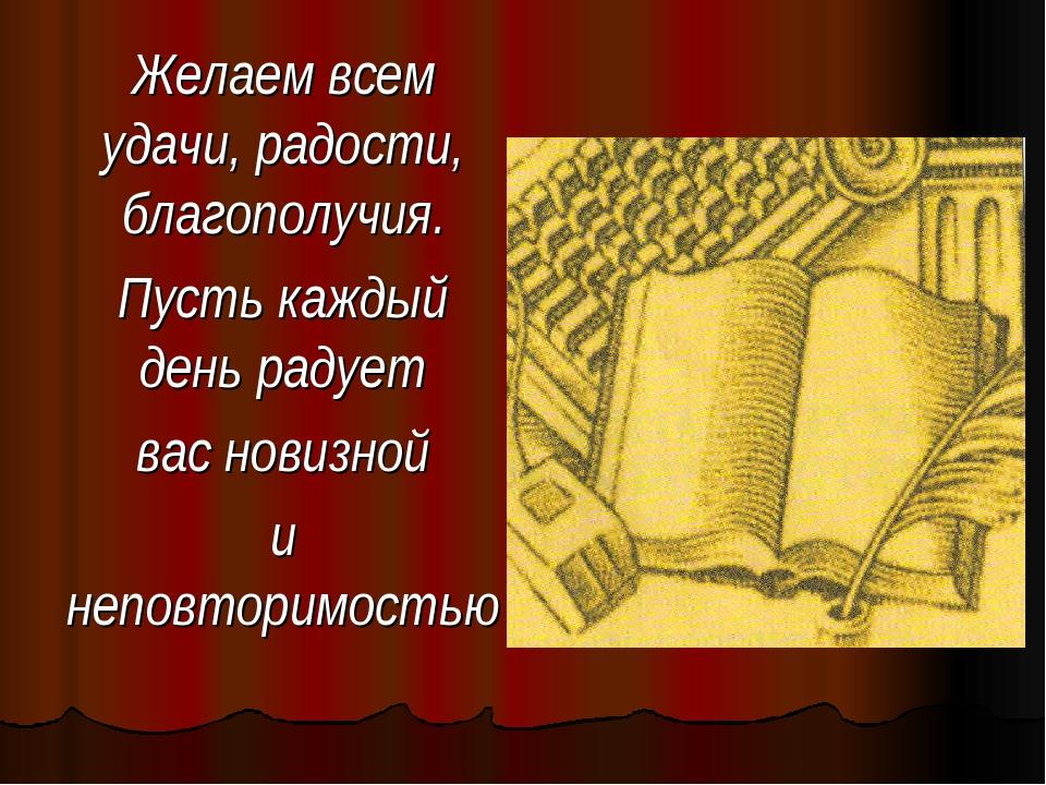 Желаем всем удачи, радости, благополучия. Пусть каждый день радует вас новизн...