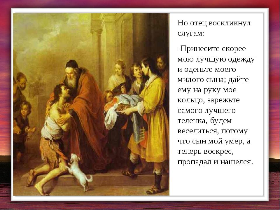 Но отец воскликнул слугам: -Принесите скорее мою лучшую одежду и оденьте моег...