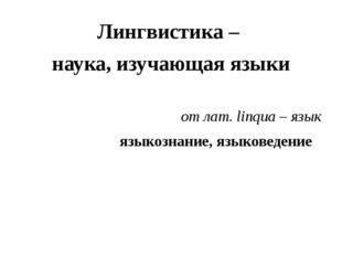 Лингвистика – наука, изучающая языки от лат. linqua – язык языкознание, языко