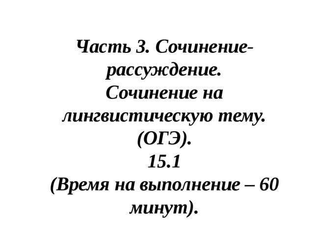 Часть 3. Сочинение-рассуждение. Сочинение на лингвистическую тему. (ОГЭ). 15....