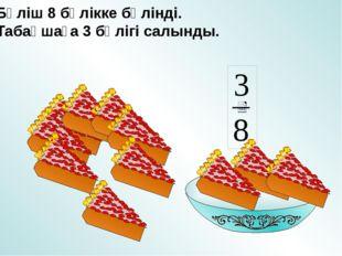 Бәліш 8 бөлікке бөлінді. Табақшаға 3 бөлігі салынды.