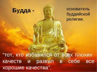 """Будда - основатель буддийской религии. """"тот, кто избавился от всех плохих кач"""